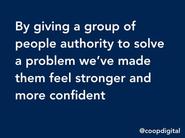 By giving a group of people authority to solve a problem we've made them feel stronger and more confident