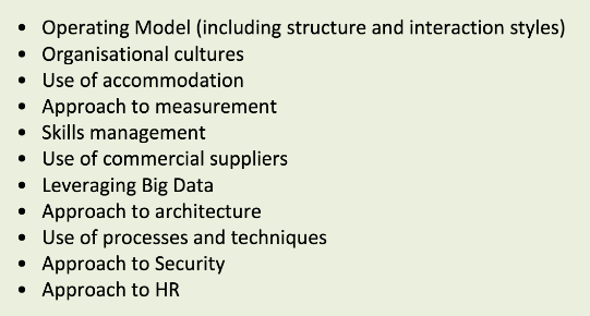 • Operating Model (including structure and interaction styles) • Organisational cultures • Use of accommodation • Approach to measurement • Skills management • Use of commercial suppliers • Leveraging Big Data • Approach to architecture • Use of processes and techniques • Approach to Security • Approach to HR