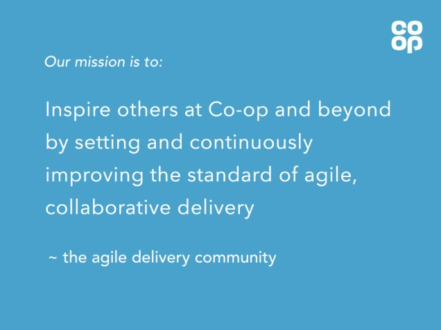 Our mission is to: Inspire others at Co-op and beyond by setting and continuously improving the standard of agile, collaborative delivery