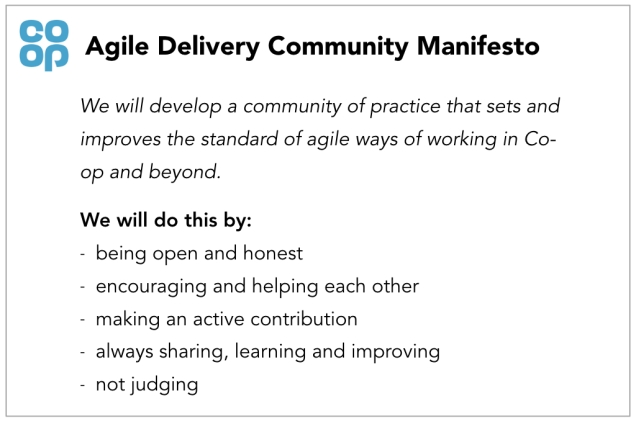 Agile Delivery Community Manifesto. We will develop a community of practice that sets and improves the standard of agile ways of working in Co-op and beyond. We will do this by: Being open and honest Encouraging and helping each other Making an active contribution Always sharing, learning and improving Not judging