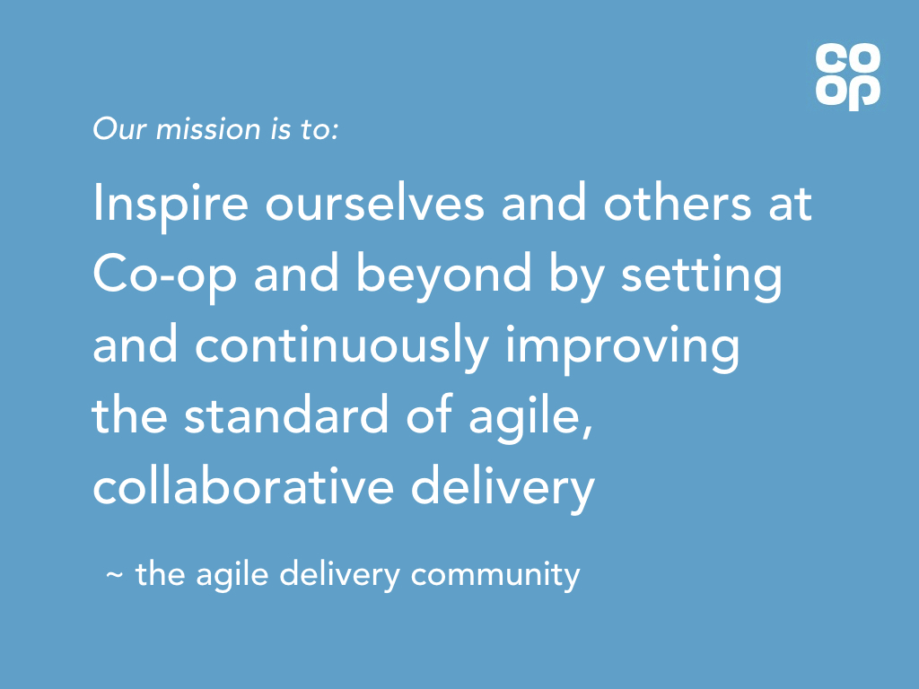 blue slide with white text says: our mission is to inspire ourselves and others at Co-op and beyond by setting and continuously improving the standard of agile, collaborative delivery.
