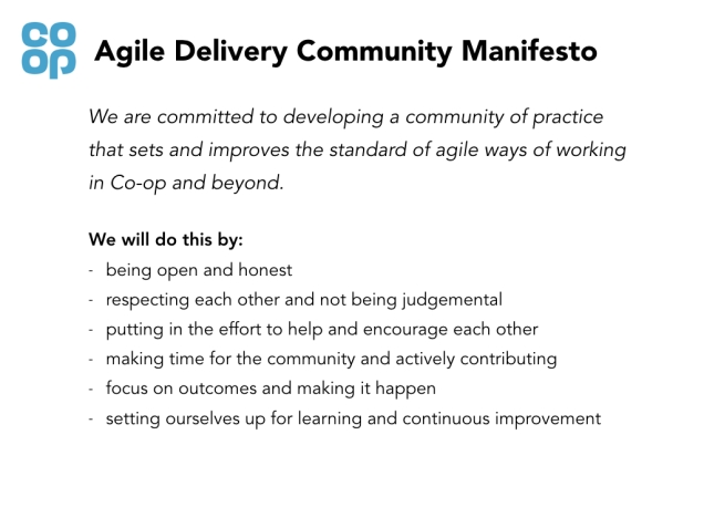 white slide says: agile delivery community manifesto. we are committed to developing a community of practice thats sets and improves the standard of agile ways of working in Co-op and beyond. We will do this by: being open and honest, respecting each other and not being judgemental, putting in the effort to help and encourage each other, making time for the community and actively contributing, focus on outcomes and making them happen, setting ourselves up for learning and continuous improvement