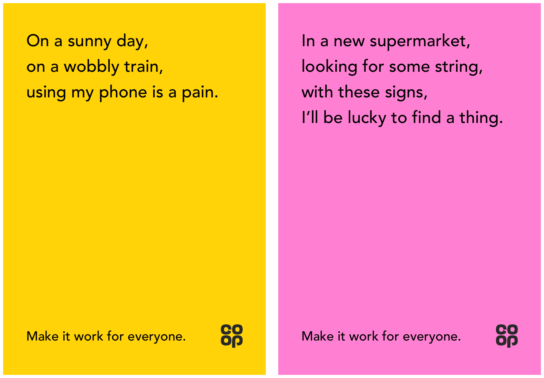 yellow poster on the left hand side that says: on a sunny day on a wobbly train using my phone is a pain. make it work for everyone. pink poster on the right hand side says: in a new supermarket looking for some strong with these signs i'll be lucky to find a thing. make it work for everyone.
